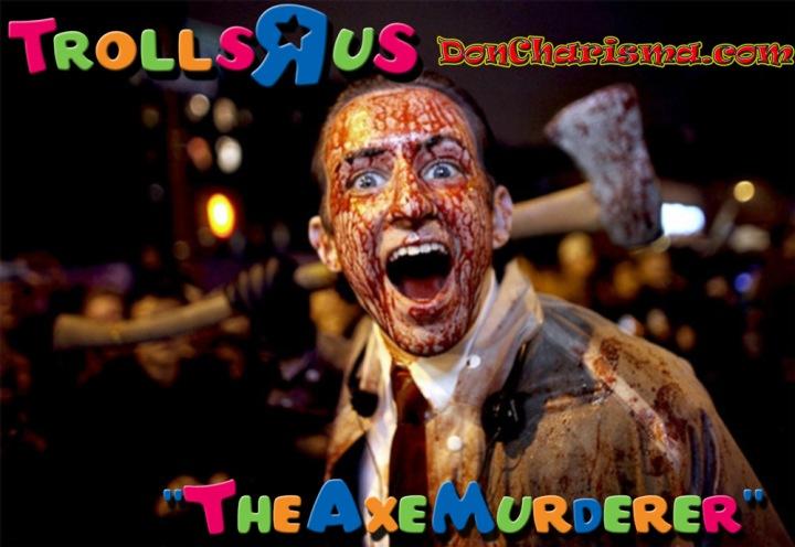DonCharisma.com Trolls-R-Us The Axe Muderer